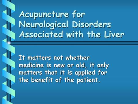 Acupuncture for Neurological Disorders Associated with the Liver It matters not whether medicine is new or old, it only matters that it is applied for.
