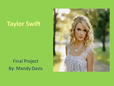 Taylor Swift Final Project By: Mandy Davis. My Objective: To create an exciting web page that will encourage my classmates to listen to Taylor Swift's.