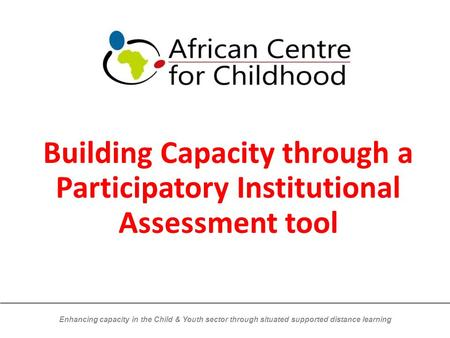 Enhancing capacity in the Child & Youth sector through situated supported distance learning Building Capacity through a Participatory Institutional Assessment.