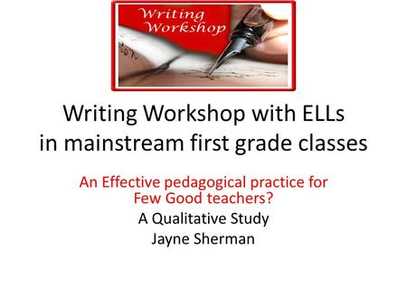 Writing Workshop with ELLs in mainstream first grade classes An Effective pedagogical practice for Few Good teachers? A Qualitative Study Jayne Sherman.
