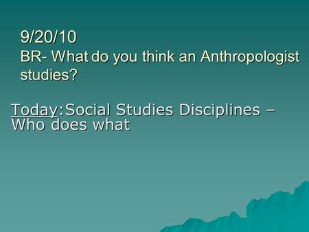 9/20/10 BR- What do you think an Anthropologist studies? Today:Social Studies Disciplines – Who does what.