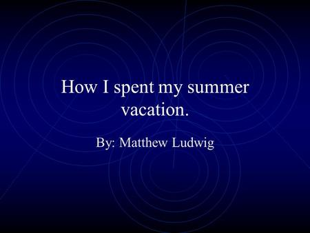 How I spent my summer vacation. By: Matthew Ludwig.