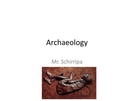 Archaeology Mr. Schirripa. What is Archaeology _______________is the study of very old objects such as artifacts, bones, fossils, tools and buildings.