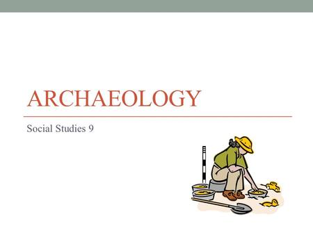 ARCHAEOLOGY Social Studies 9. Archaeology There are three ways we learn about the past. The first two are: Oral History Written Records.