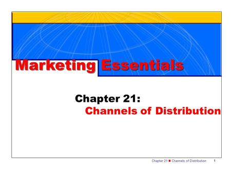 Chapter 21 Channels of Distribution1 Chapter 21: Channels of Distribution Marketing Essentials.