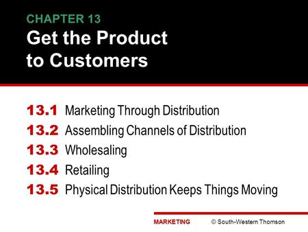 MARKETING MARKETING © South-Western Thomson CHAPTER 13 Get the Product to Customers 13.1 Marketing Through Distribution 13.2 Assembling Channels of Distribution.