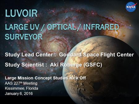 Study Lead Center : Goddard Space Flight Center Study Scientist : Aki Roberge (GSFC) Large Mission Concept Studies Kick Off AAS 227 th Meeting Kissimmee,