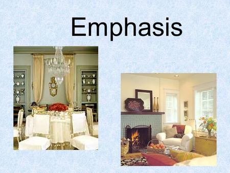 Emphasis. EMPHASIS Primary focal point –The feature that commands attention and makes a design visually interesting.