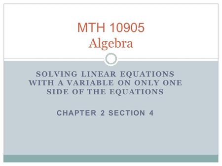 MTH 10905 Algebra SOLVING LINEAR EQUATIONS WITH A VARIABLE ON ONLY ONE SIDE OF THE EQUATIONS CHAPTER 2 SECTION 4.