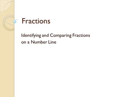 Fractions Identifying and Comparing Fractions on a Number Line.