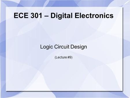 ECE 301 – Digital Electronics Logic Circuit Design (Lecture #9)