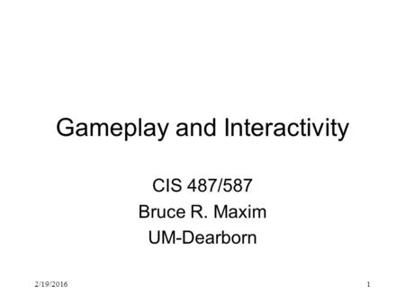 2/19/20161 Gameplay and Interactivity CIS 487/587 Bruce R. Maxim UM-Dearborn.