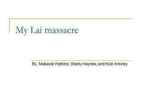 My Lai massacre By. Makayla Watkins, Stanly Haynes, and Kyle Ankney.