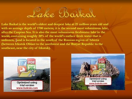 Lake Baikal is the world's oldest and deepest lake at 25 million years old and with an average depth of 1700 meters; it is the second most voluminous lake,