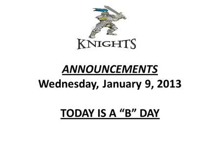 "ANNOUNCEMENTS Wednesday, January 9, 2013 TODAY IS A ""B"" DAY."