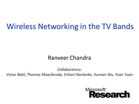 Wireless Networking in the TV Bands Ranveer Chandra Collaborators: Victor Bahl, Thomas Moscibroda, Srihari Narlanka, Yunnan Wu, Yuan Yuan.