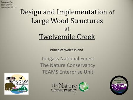 Design and Implementation of Large Wood Structures at Twelvemile Creek Prince of Wales Island Tongass National Forest The Nature Conservancy TEAMS Enterprise.