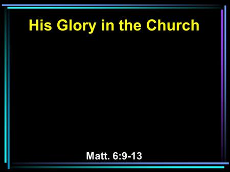 His Glory in the Church Matt. 6:9-13. 9 In this manner, therefore, pray: Our Father in heaven, Hallowed be Your name. 10 Your kingdom come. Your will.