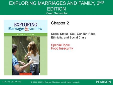 EXPLORING MARRIAGES AND FAMILY, 2 ND EDITION Karen Seccombe © 2015, 2012 by Pearson Education, Inc. All rights reserved. Chapter 2 Social Status: Sex,