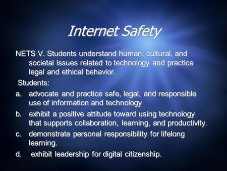 Internet Safety NETS V. Students understand human, cultural, and societal issues related to technology and practice legal and ethical behavior. Students: