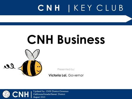 C N H | K E Y C L U B | Updated by: CNH District Governor California-Nevada-Hawaii District August 2013 Presented by: CNH CNH Business Victoria Lai, Governor.