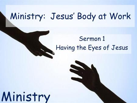 Ministry Ministry: Jesus' Body at Work Sermon 1 Having the Eyes of Jesus.