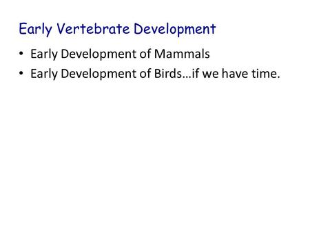 Early Vertebrate Development Early Development of Mammals Early Development of Birds…if we have time.