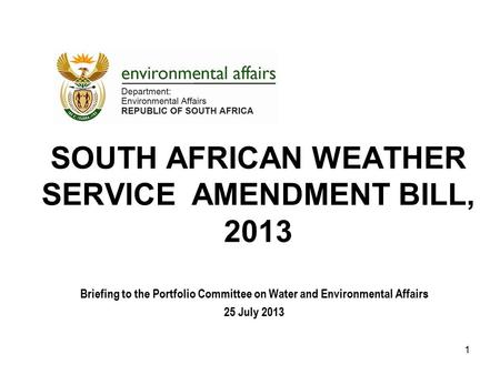 SOUTH AFRICAN WEATHER SERVICE AMENDMENT BILL, 2013 Briefing to the Portfolio Committee on Water and Environmental Affairs 25 July 2013 1.