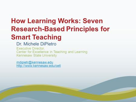 How Learning Works: Seven Research-Based Principles for Smart Teaching Dr. Michele DiPietro Executive Director, Center for Excellence in Teaching and Learning.