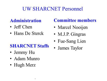 Administration Jeff Chen Hans De Sterck SHARCNET Staffs Jemmy Hu Adam Munro Hugh Merz UW SHARCNET Personnel Committee members Marcel Nooijen M.J.P. Gingras.