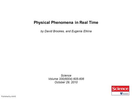 Physical Phenomena in Real Time by David Brookes, and Eugenia Etkina Science Volume 330(6004):605-606 October 29, 2010 Published by AAAS.