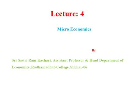 Lecture: 4 Micro Economics By Sri Sastri Ram Kachari, Assistant Professor & Head Department of Economics, Radhamadhab College, Silchar-06.