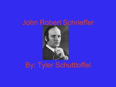 John Robert Schrieffer By: Tyler Schuttloffel. His Life He was born in Oak Park Illinois. Born on May 31, 1931. Graduated in Eustis High School in 1949.