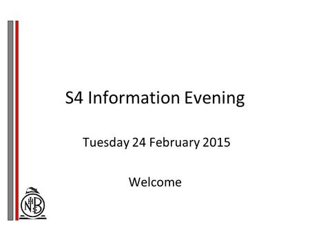 S4 Information Evening Tuesday 24 February 2015 Welcome.