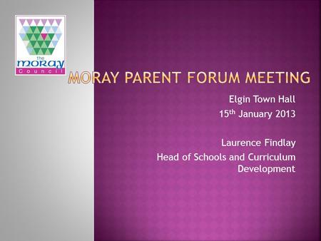 Elgin Town Hall 15 th January 2013 Laurence Findlay Head of Schools and Curriculum Development.