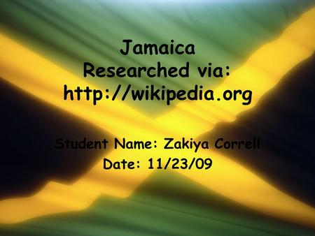 Jamaica Researched via:  Student Name: Zakiya Correll Date: 11/23/09.