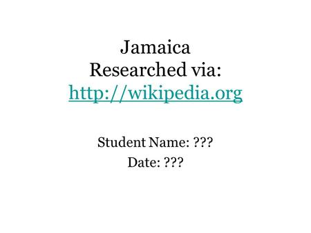 Jamaica Researched via:   Student Name: ??? Date: ???