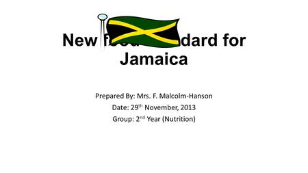 New food standard for Jamaica Prepared By: Mrs. F. Malcolm-Hanson Date: 29 th November, 2013 Group: 2 nd Year (Nutrition)