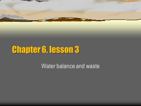 Chapter 6, lesson 3 Water balance and waste.  Your body works to keep a normal balance of water. When you sweat a lot  drink more to replace lost water.