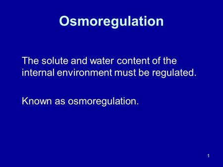 1 Osmoregulation The solute and water content of the internal environment must be regulated. Known as osmoregulation.
