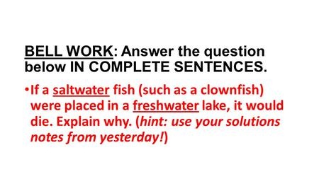 BELL WORK: Answer the question below IN COMPLETE SENTENCES. If a saltwater fish (such as a clownfish) were placed in a freshwater lake, it would die. Explain.