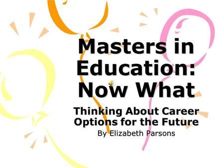 Masters in Education: Now What Thinking About Career Options for the Future By Elizabeth Parsons.