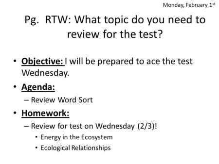 Pg. RTW: What topic do you need to review for the test? Objective: I will be prepared to ace the test Wednesday. Agenda: – Review Word Sort Homework: –