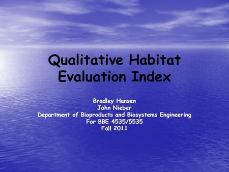 Qualitative Habitat Evaluation Index Bradley Hansen John Nieber Department of Bioproducts and Biosystems Engineering For BBE 4535/5535 Fall 2011.