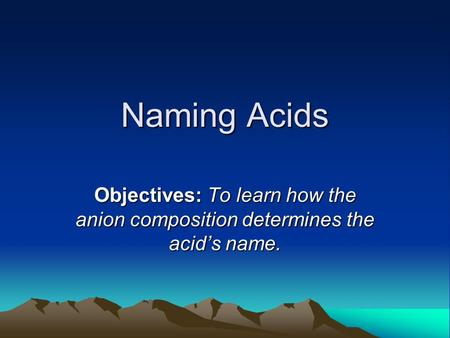 Naming Acids Objectives: To learn how the anion composition determines the acid's name.