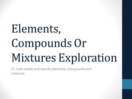 Elements, Compounds Or Mixtures Exploration LT: I can create and classify elements, compounds and mixtures.