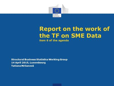 Report on the work of the TF on SME Data item 6 of the agenda Structural Business Statistics Working Group 14 April 2015, Luxembourg Tatiana Mrlianová.