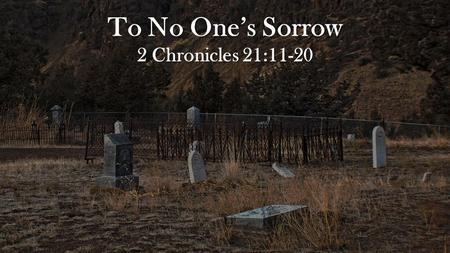 To No One's Sorrow 2 Chronicles 21:11-20. The sins and actions of wicked Jehoram. Moreover he made high places in the mountains of Judah, and caused the.