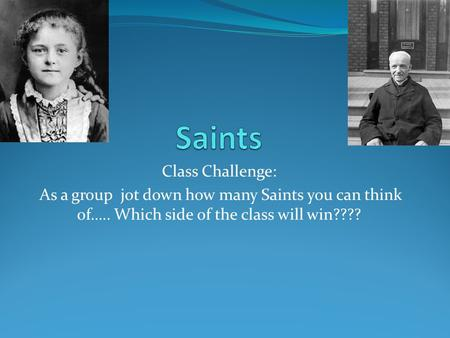 Class Challenge: As a group jot down how many Saints you can think of….. Which side of the class will win????
