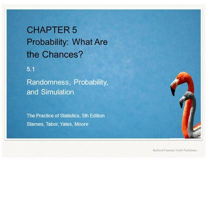 The Practice of <strong>Statistics</strong>, 5th Edition Starnes, Tabor, Yates, Moore Bedford Freeman Worth Publishers CHAPTER 5 <strong>Probability</strong>: What Are the Chances? 5.1.